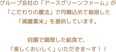 グループ会社の「アースグリーンファーム」が「こだわりの農法」で丹精込めて栽培した 「減農薬米」を提供しています。自園で調理した給食で、「楽しくおいしく」いただきま〜す!!